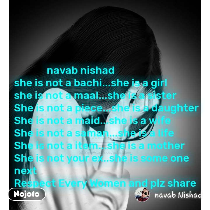navab nishad  she is not a bachi...she is a girl she is not a maal...she is a sister She is not a piece...she is a daughter She is not a maid...she is a wife She is not a saman...she is a life She is not a item...she is a mother She is not your ex..she is some one next  Respect Every Women and plz share #NojotoQuote
