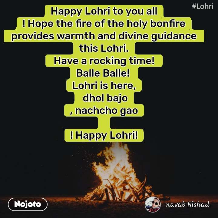 Happy Lohri to you all ! Hope the fire of the holy bonfire  provides warmth and divine guidance  this Lohri.  Have a rocking time!  Balle Balle!  Lohri is here,  dhol bajo , nachcho gao  ! Happy Lohri!