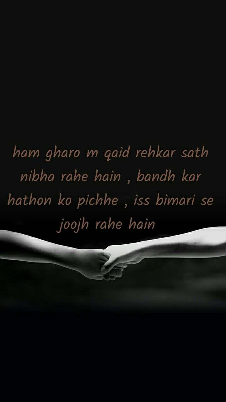 ham gharo m qaid rehkar sath nibha rahe hain , bandh kar hathon ko pichhe , iss bimari se joojh rahe hain