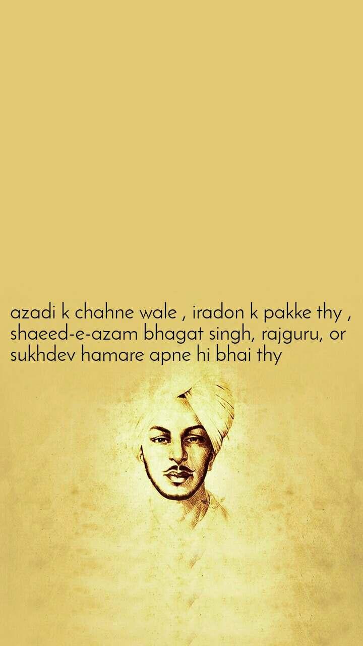 azadi k chahne wale , iradon k pakke thy , shaeed-e-azam bhagat singh, rajguru, or sukhdev hamare apne hi bhai thy