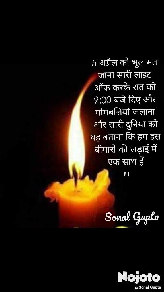 5 अप्रैल को भूल मत जाना सारी लाइट ऑफ करके रात को 9:00 बजे दिए और मोमबत्तियां जलाना और सारी दुनिया को यह बताना कि हम इस बीमारी की लड़ाई में एक साथ हैं Sonal Gupta ''