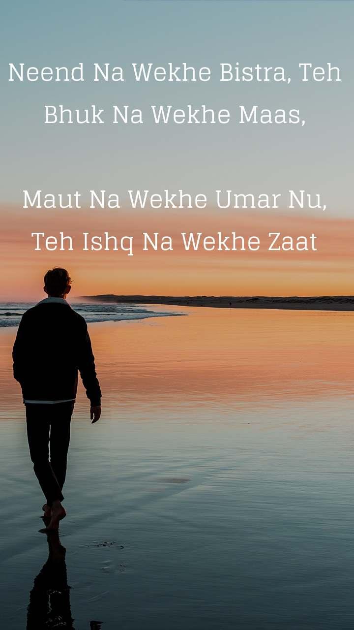 Alone  Neend Na Wekhe Bistra, Teh Bhuk Na Wekhe Maas,  Maut Na Wekhe Umar Nu, Teh Ishq Na Wekhe Zaat