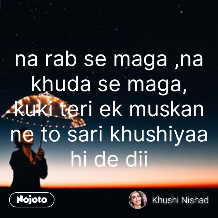 na rab se maga ,na khuda se maga, kuki teri ek muskan ne to sari khushiyaa hi de dii #NojotoQuote