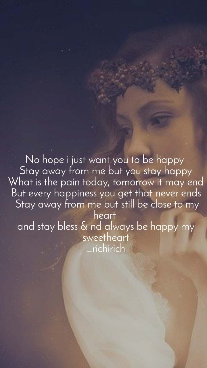 No hope i just want you to be happy  Stay away from me but you stay happy  What is the pain today, tomorrow it may end  But every happiness you get that never ends  Stay away from me but still be close to my heart  and stay bless & nd always be happy my sweetheart _richirich