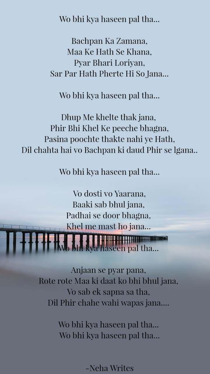 Wo bhi kya haseen pal tha...  Bachpan Ka Zamana, Maa Ke Hath Se Khana, Pyar Bhari Loriyan, Sar Par Hath Pherte Hi So Jana...  Wo bhi kya haseen pal tha...  Dhup Me khelte thak jana,  Phir Bhi Khel Ke peeche bhagna, Pasina poochte thakte nahi ye Hath, Dil chahta hai vo Bachpan ki daud Phir se lgana..  Wo bhi kya haseen pal tha...  Vo dosti vo Yaarana, Baaki sab bhul jana,  Padhai se door bhagna,  Khel me mast ho jana...   Wo bhi kya haseen pal tha...   Anjaan se pyar pana,  Rote rote Maa ki daat ko bhi bhul jana,  Vo sab ek sapna sa tha,  Dil Phir chahe wahi wapas jana....   Wo bhi kya haseen pal tha...  Wo bhi kya haseen pal tha...   -Neha Writes