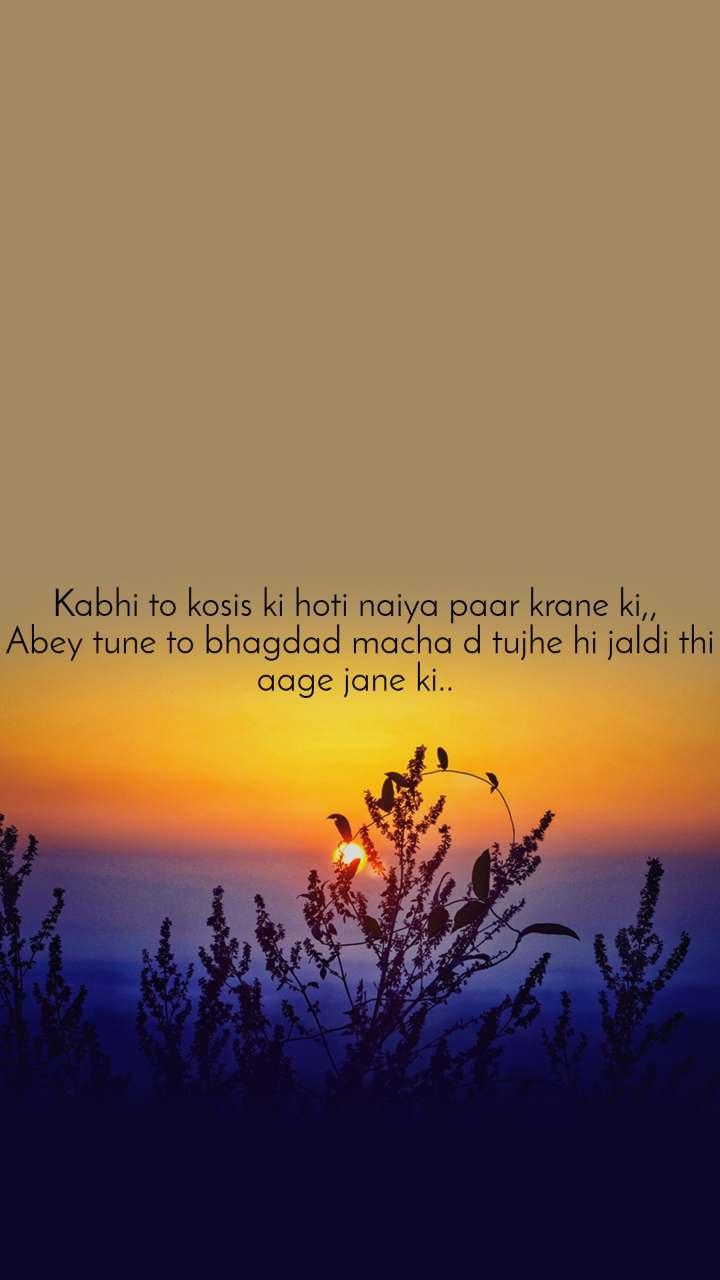 Kabhi to kosis ki hoti naiya paar krane ki,,  Abey tune to bhagdad macha d tujhe hi jaldi thi aage jane ki..