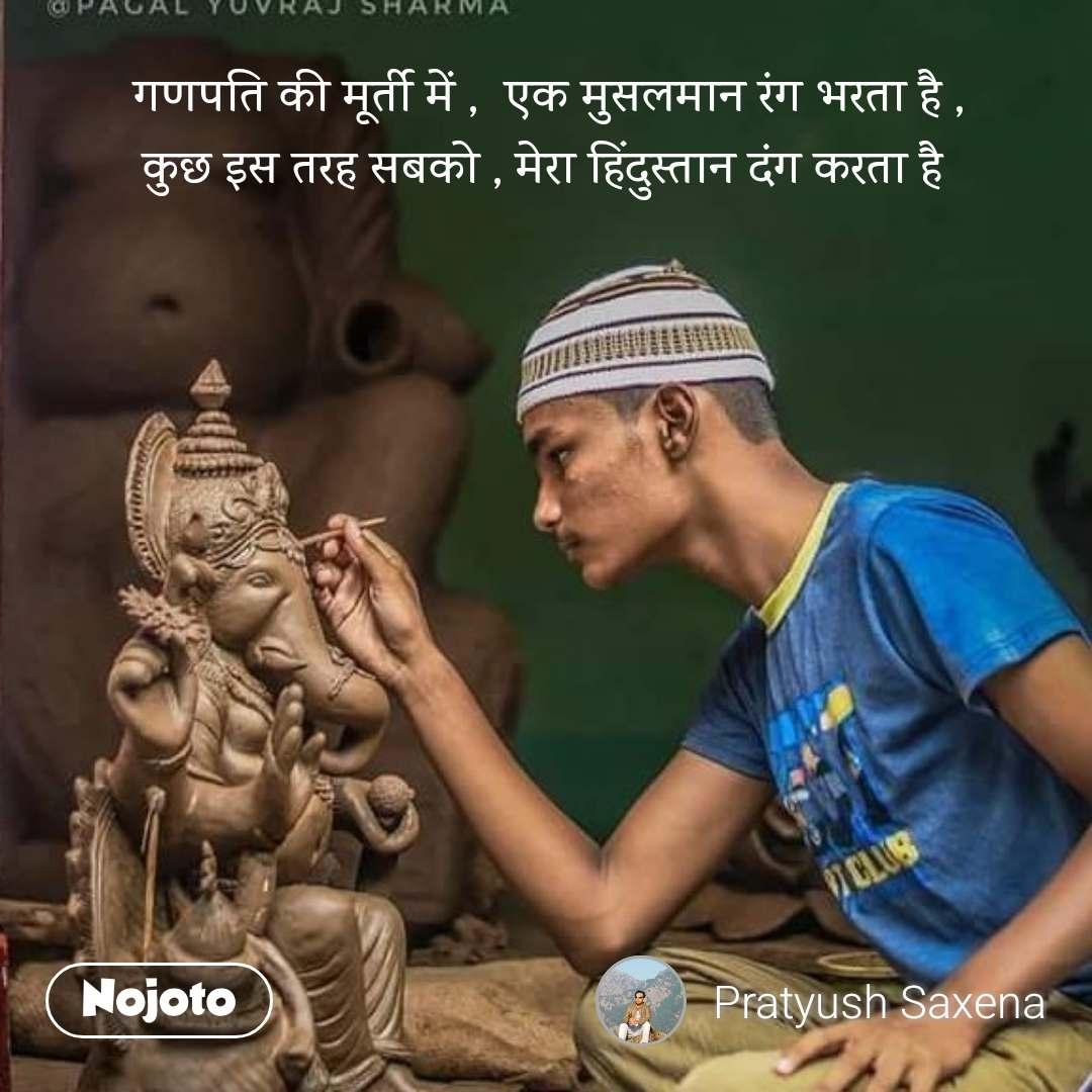 गणपति की मूर्ती में ,  एक मुसलमान रंग भरता है , कुछ इस तरह सबको , मेरा हिंदुस्तान दंग करता है