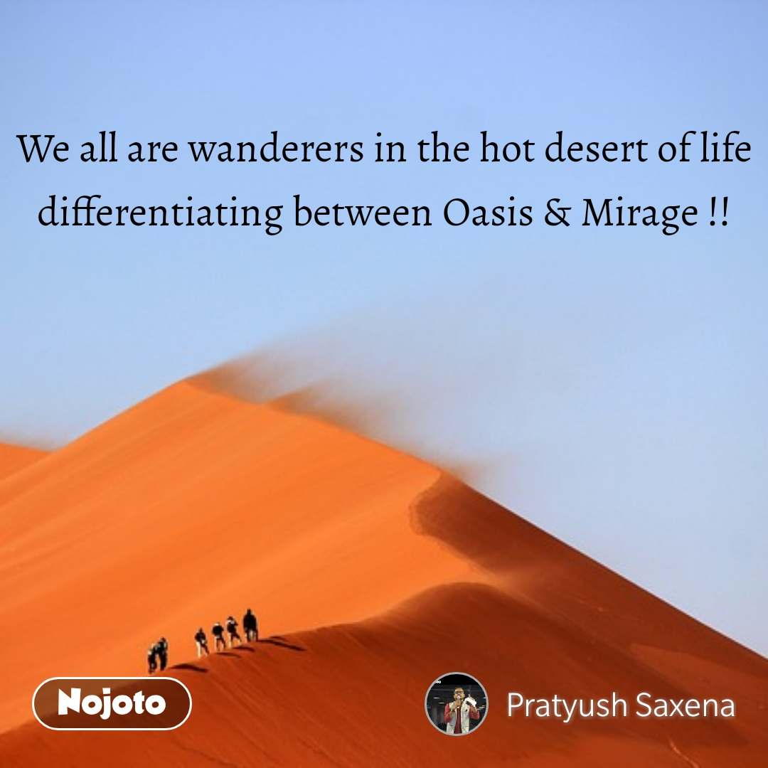 We all are wanderers in the hot desert of life differentiating between Oasis & Mirage !!