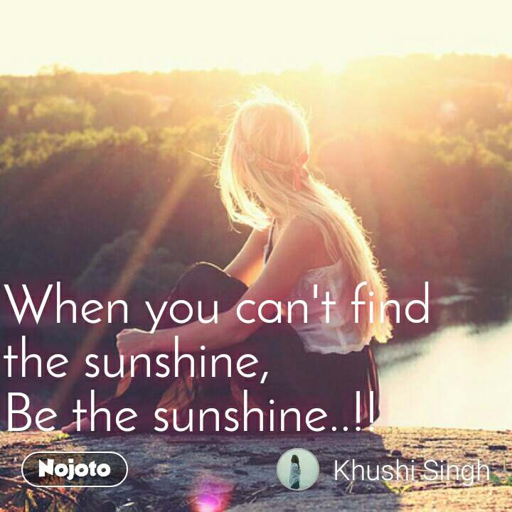 When you can't find the sunshine, Be the sunshine..!!