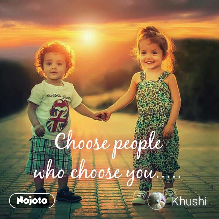 Choose people who choose you.....