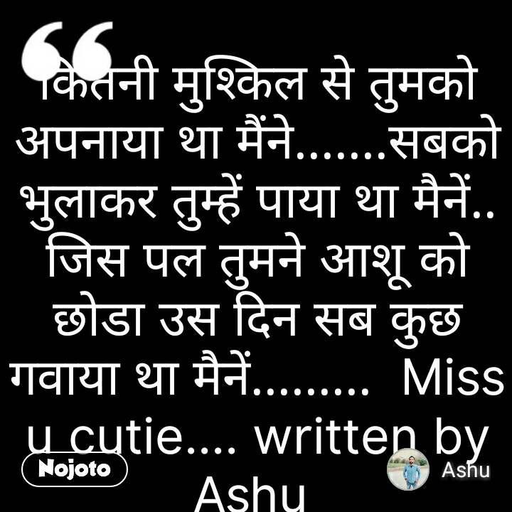 कितनी मुश्किल से तुमको अपनाया था मैंने.......सबको भुलाकर तुम्हें पाया था मैनें.. जिस पल तुमने आशू को छोडा उस दिन सब कुछ गवाया था मैनें.........  Miss u cutie.... written by Ashu  #NojotoQuote