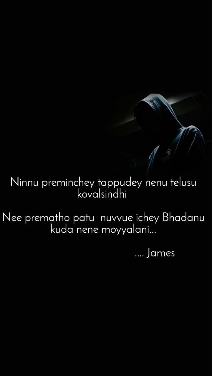 Ninnu preminchey tappudey nenu telusu kovalsindhi   Nee prematho patu  nuvvue ichey Bhadanu  kuda nene moyyalani...                                                    .... James