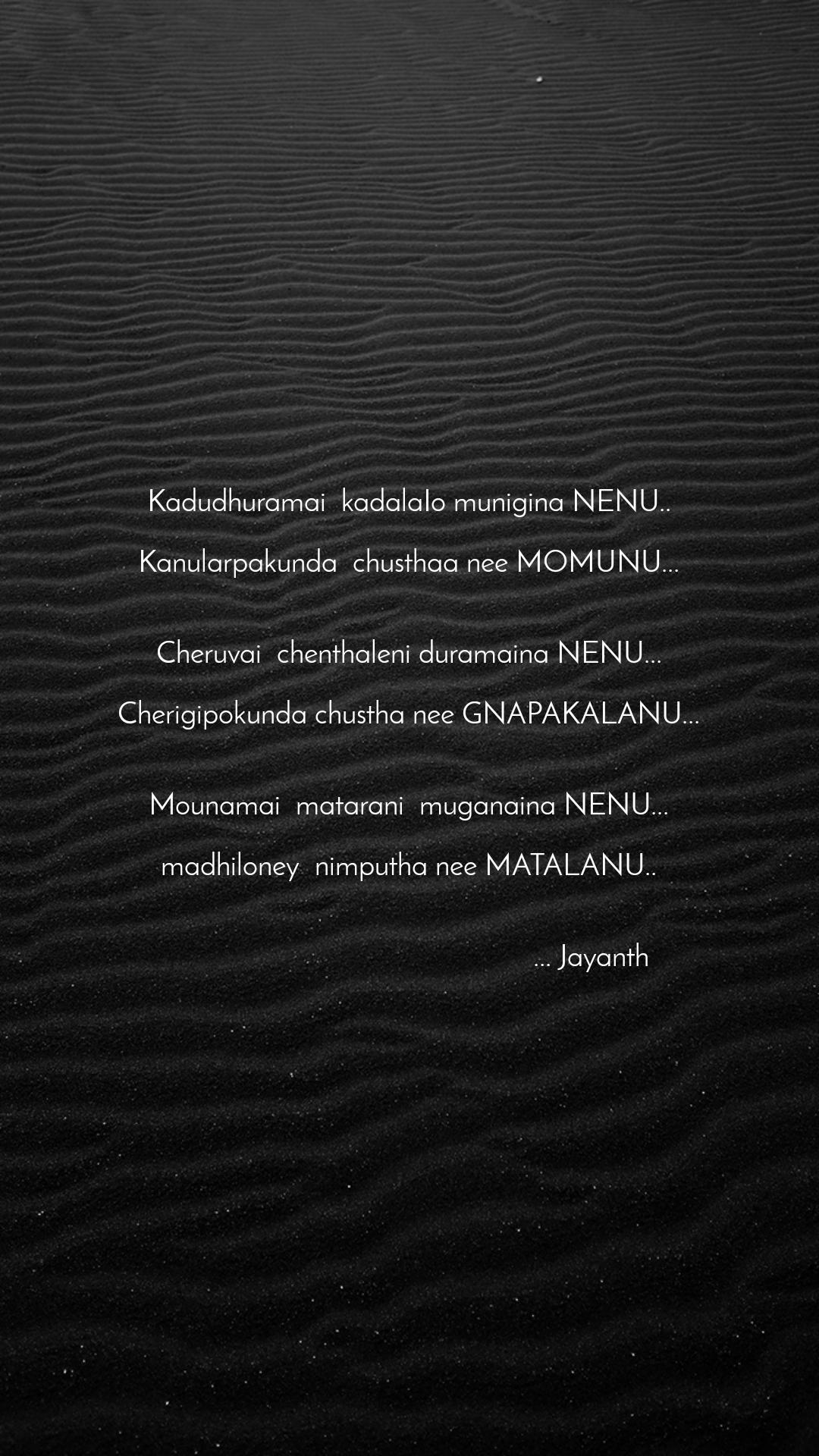 Kadudhuramai  kadalaIo munigina NENU..  Kanularpakunda  chusthaa nee MOMUNU...   Cheruvai  chenthaleni duramaina NENU...  Cherigipokunda chustha nee GNAPAKALANU...   Mounamai  matarani  muganaina NENU...  madhiloney  nimputha nee MATALANU..                                                   ... Jayanth