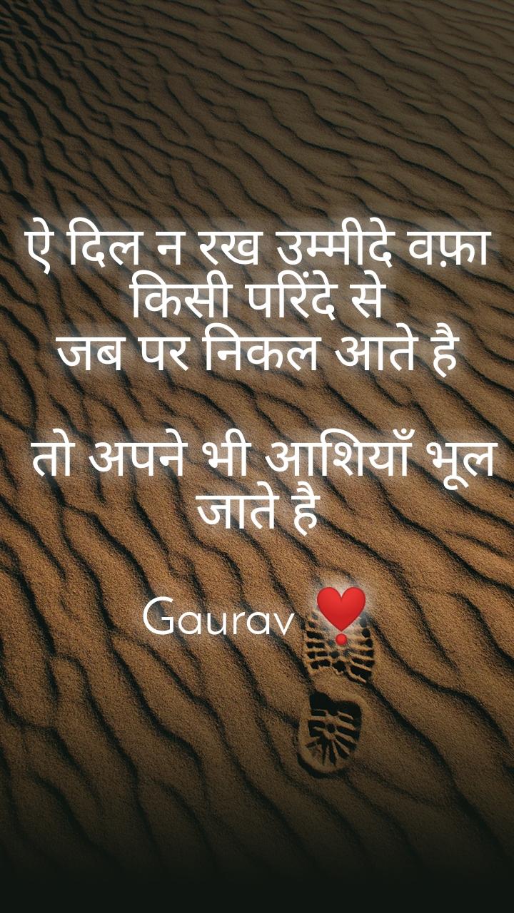 ऐ दिल न रख उम्मीदे वफ़ा किसी परिंदे से जब पर निकल आते है   तो अपने भी आशियाँ भूल जाते है  Gaurav ❣️
