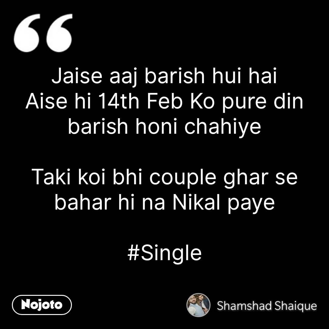 Jaise aaj barish hui hai Aise hi 14th Feb Ko pure din barish honi chahiye  Taki koi bhi couple ghar se bahar hi na Nikal paye  #Single #NojotoQuote