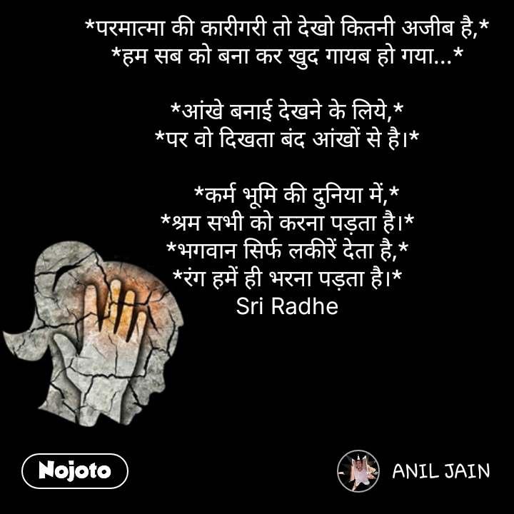 Girl quotes in Hindi *परमात्मा की कारीगरी तो देखो कितनी अजीब है,* *हम सब को बना कर खुद गायब हो गया...*  *आंखे बनाई देखने के लिये,* *पर वो दिखता बंद आंखों से है।*     *कर्म भूमि की दुनिया में,* *श्रम सभी को करना पड़ता है।* *भगवान सिर्फ लकीरें देता है,* *रंग हमें ही भरना पड़ता है।* Sri Radhe #NojotoQuote