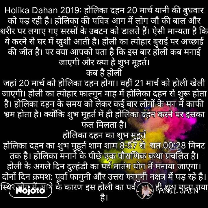 Holika Dahan 2019: होलिका दहन 20 मार्च यानी की बुधवार को पड़ रही है। होलिका की पवित्र आग में लोग जौ की बाल और शरीर पर लगाए गए सरसों के उबटन को डालते हैं। ऐसी मान्यता है कि ये करने से घर में खुशी आती है। होली का त्योहार बुराई पर अच्छाई की जीत है। पर क्या आपको पता है कि इस बार होली कब मनाई जाएगी और क्या है शुभ मूहर्त। कब है होली जहां 20 मार्च को होलिका दहन होगा। वहीं 21 मार्च को होली खेली जाएगी। होली का त्योहार फाल्गुन माह में होलिका दहन से शुरू होता है। होलिका दहन के समय को लेकर कई बार लोगों के मन में काफी भ्रम होता है। क्योंकि शुभ मूहर्त में ही होलिका दहन करने पर इसका फल मिलता है। होलिका दहन का शुभ मुहूर्त होलिका दहन का शुभ मुहूर्त शाम शाम 8:57 से  रात 00:28 मिनट तक है। होलिका मनाने के पीछे एक पौराणिक कथा प्रचलित है। होली के अगले दिन दुल्हंडी का पर्व मातंग योग में मनाया जाएगा। दोनों दिन क्रमश: पूर्वा फागुनी और उत्तरा फागुनी नक्षत्र में पड़ रहे है। स्थिर योग में आने के कारण इस होली का पर्व बहुत ही शुभ माना गया है। #NojotoQuote