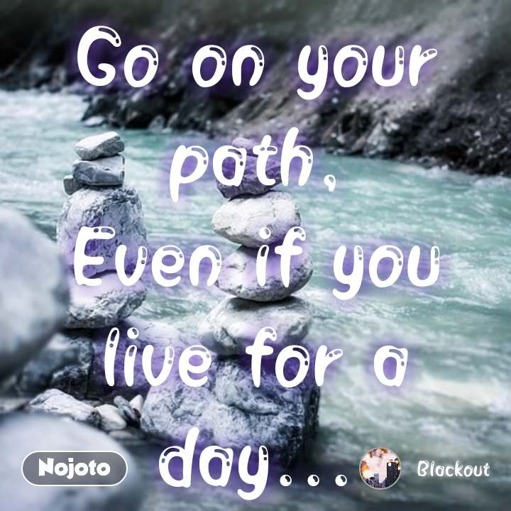 Go on your path, Even if you live for a day... #NojotoQuote
