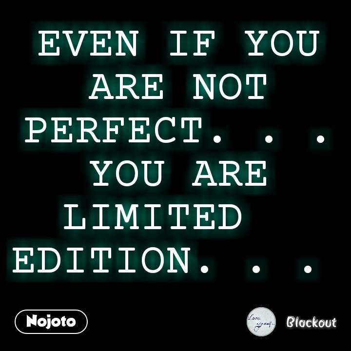 EVEN IF YOU ARE NOT PERFECT. . . YOU ARE LIMITED   EDITION. . .  #NojotoQuote