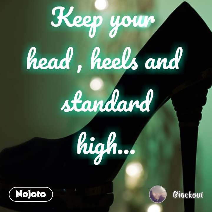 Keep your  head , heels and  standard high...