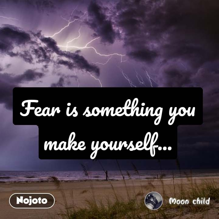 Fear is something you make yourself...