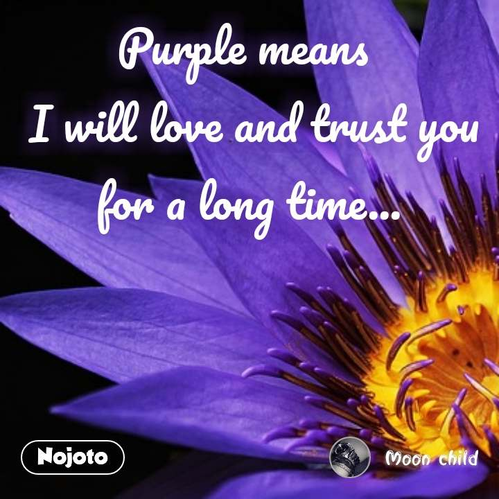 Purple means   I will love and trust you for a long time...