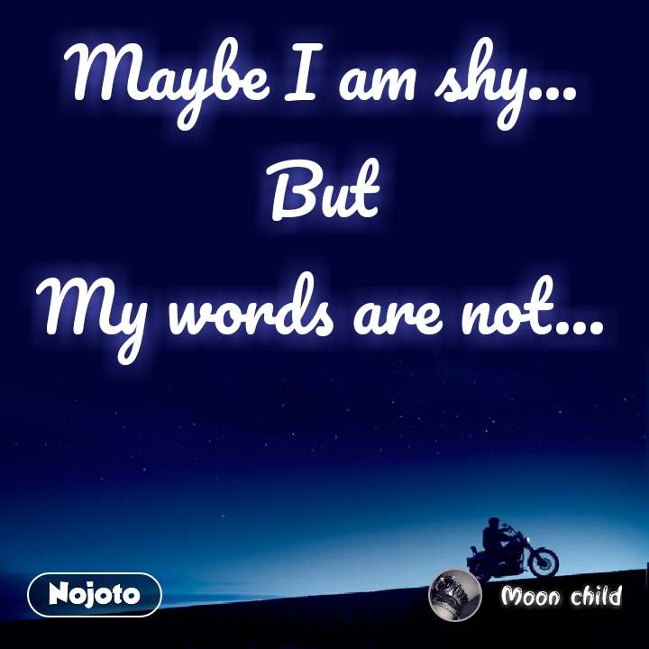 Maybe I am shy... But My words are not...