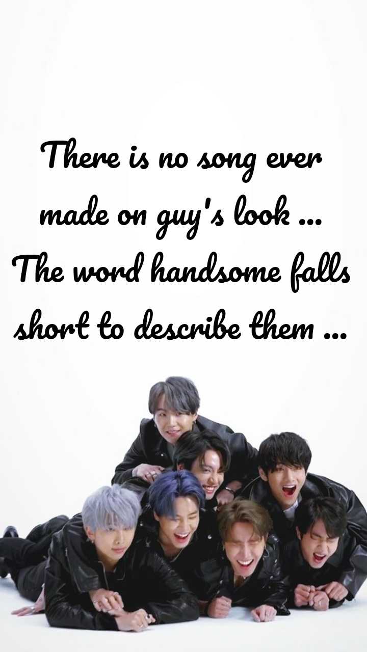 There is no song ever made on guy's look ... The word handsome falls short to describe them ...
