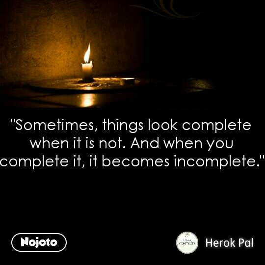 """""""Sometimes, things look complete when it is not. And when you complete it, it becomes incomplete."""" #NojotoQuote"""