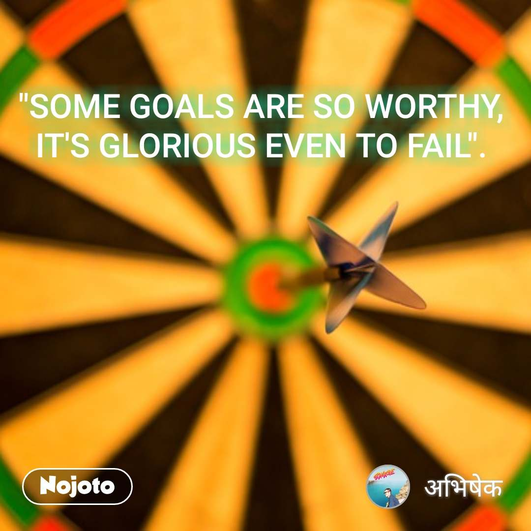"""""""SOME GOALS ARE SO WORTHY, IT'S GLORIOUS EVEN TO FAIL""""."""