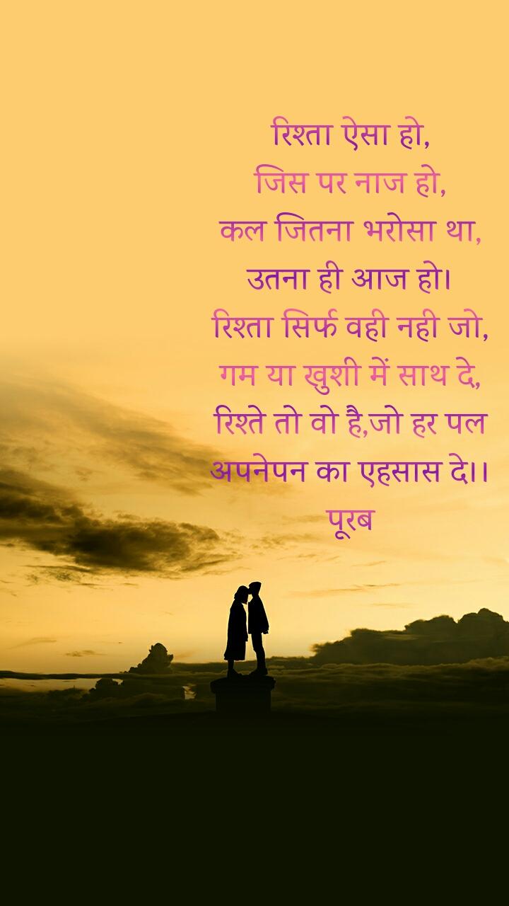 रिश्ता ऐसा हो, जिस पर नाज हो, कल जितना भरोसा था, उतना ही आज हो। रिश्ता सिर्फ वही नही जो, गम या खुशी में साथ दे, रिश्ते तो वो है,जो हर पल अपनेपन का एहसास दे।। पूरब