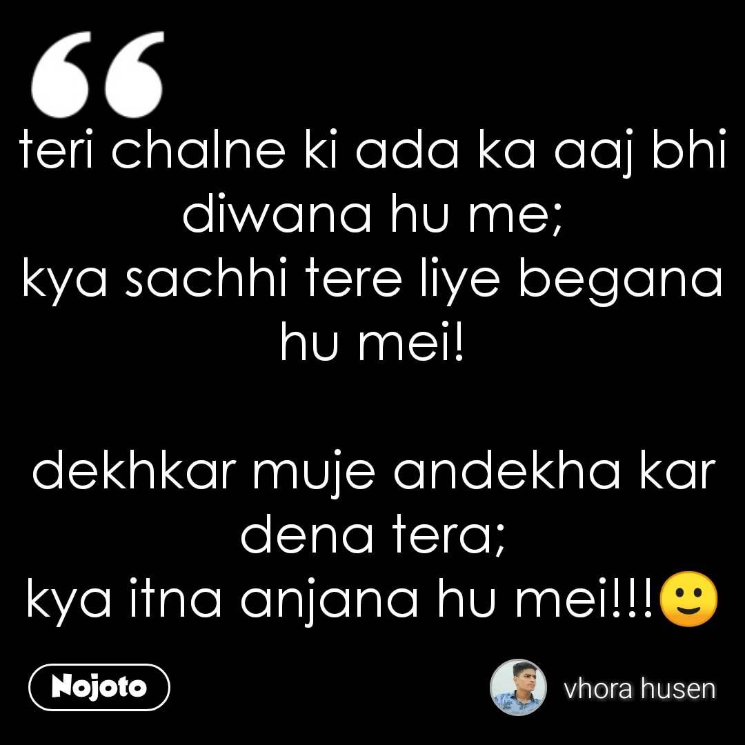 teri chalne ki ada ka aaj bhi diwana hu me; kya sachhi tere liye begana hu mei!  dekhkar muje andekha kar dena tera; kya itna anjana hu mei!!!🙂 #NojotoQuote