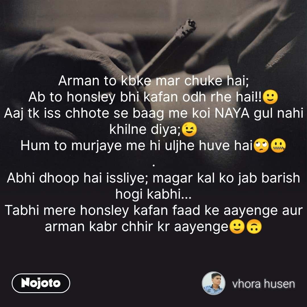 Arman to kbke mar chuke hai; Ab to honsley bhi kafan odh rhe hai!!🙂 Aaj tk iss chhote se baag me koi NAYA gul nahi khilne diya;😉 Hum to murjaye me hi uljhe huve hai🙄🤐 . Abhi dhoop hai issliye; magar kal ko jab barish hogi kabhi... Tabhi mere honsley kafan faad ke aayenge aur  arman kabr chhir kr aayenge🙂🙃 #NojotoQuote