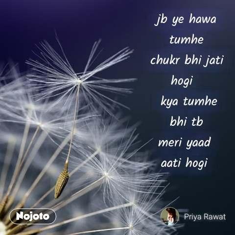 Life is full of jb ye hawa  tumhe  chukr bhi jati hogi    kya tumhe  bhi tb  meri yaad  aati hogi