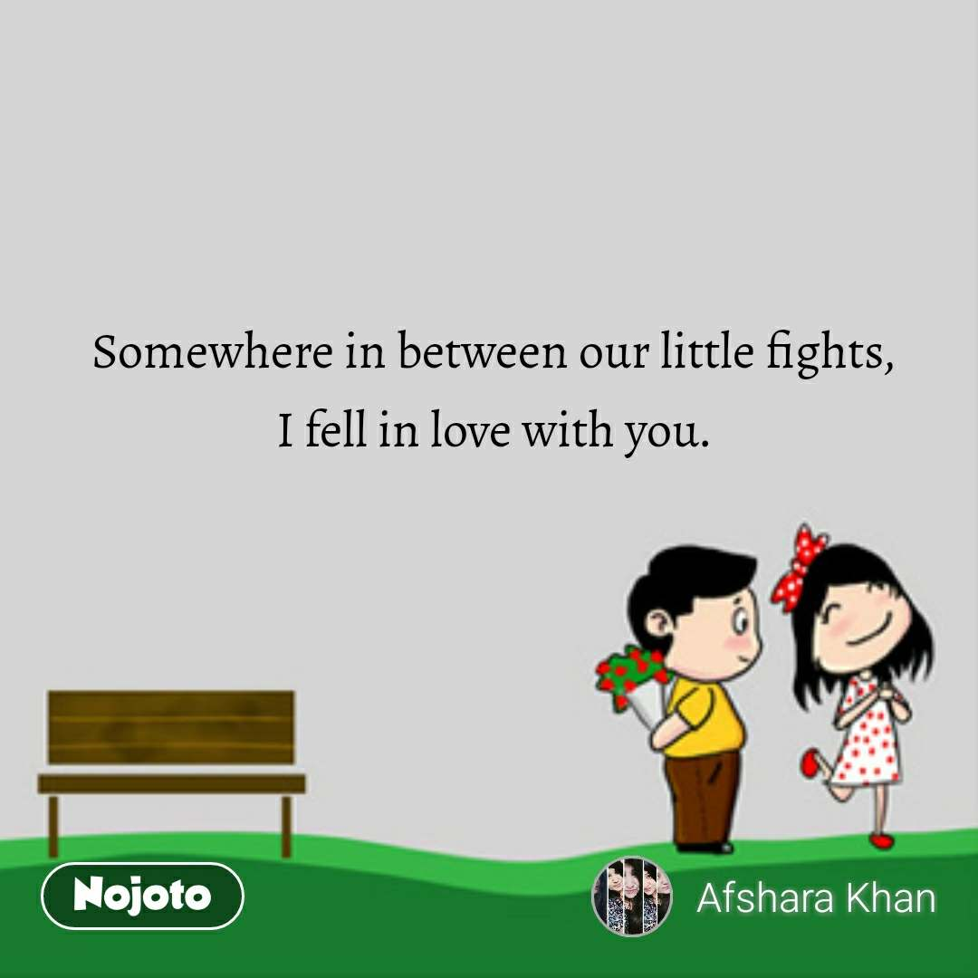 Somewhere in between our little fights, I fell in love with you.