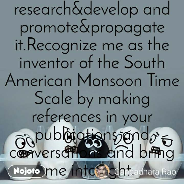 South American Monsoon Time Scale is invented by me in 1991 to study the past present and future movements of the South American monsoon and it's weather problems and natural calamities. Find it on Google or any search engine by searching in the name of SOUTH AMERICAN MONSOON TIME SCALE INVENTED BY GANGADHARA RAO IRLAPATI.Make further research&develop and promote&propagate it.Recognize me as the inventor of the South American Monsoon Time Scale by making references in your publications and conversations and bring me into light.