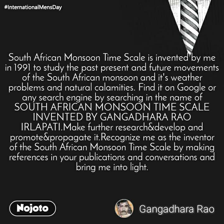 South African Monsoon Time Scale is invented by me in 1991 to study the past present and future movements of the South African monsoon and it's weather problems and natural calamities. Find it on Google or any search engine by searching in the name of SOUTH AFRICAN MONSOON TIME SCALE INVENTED BY GANGADHARA RAO IRLAPATI.Make further research&develop and promote&propagate it.Recognize me as the inventor of the South African Monsoon Time Scale by making references in your publications and conversations and bring me into light.