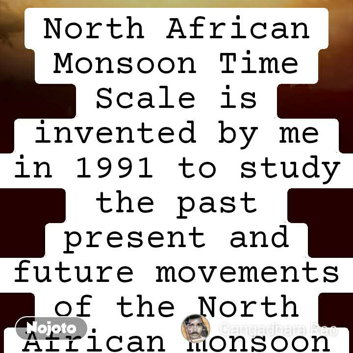 Passion North African Monsoon Time Scale is invented by me in 1991 to study the past  present and future movements of the North African monsoon and it's weather conditions and natural calamities. Find it on Google or any search engine by searching in the name of NORTH AFRICAN MONSOON TIME SCALE INVENTED BY GANGADHARA RAO IRLAPATI.Make further research&develop and promote&propagate it.Recognize me as the inventor of the North African Monsoon Time Scale by making references in your publications and conversations and bring me into light.