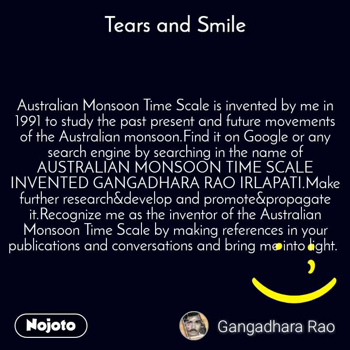 Tears and Smile  Australian Monsoon Time Scale is invented by me in 1991 to study the past present and future movements of the Australian monsoon.Find it on Google or any search engine by searching in the name of AUSTRALIAN MONSOON TIME SCALE INVENTED GANGADHARA RAO IRLAPATI.Make further research&develop and promote&propagate it.Recognize me as the inventor of the Australian Monsoon Time Scale by making references in your publications and conversations and bring me into light.