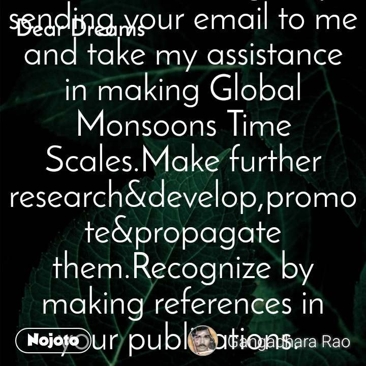 Dear Dreams   I am the Inventor of the Global Monsoons Time Scales.I have done a lot of researches&studies on the global monsoon systems and formulated the basics of the Global Monsoons Time Scales for all world monsoon regions&countries to study their monsoons. Find out them by prefixing a region/country's name to Monsoon Time Scale and searching in all websites just like as AUSTRALIAN MONSOON TIME SCALE or can get by sending your email to me and take my assistance in making Global Monsoons Time Scales.Make further research&develop,promote&propagate them.Recognize by making references in your publications.