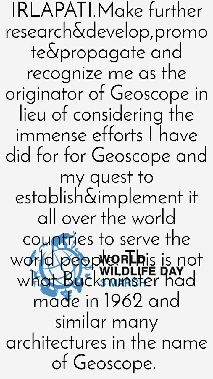 World Wildlife Day 3rd March  NATIONAL GEOSCOPE PROJECTS for all world regions&countries are proposed&designed by me 1987 with many intentions&ambitions just like creation of artificial storms, artificial rains, artificial underground waters etc. Find out them in all websites by searching the name GEOSCOPE BY GANGADHARA RAO IRLAPATI.Make further research&develop,promote&propagate and recognize me as the originator of Geoscope in lieu of considering the immense efforts I have did for for Geoscope and my quest to establish&implement it all over the world countries to serve the world people. This is not what Buckminster had made in 1962 and similar many architectures in the name of Geoscope.