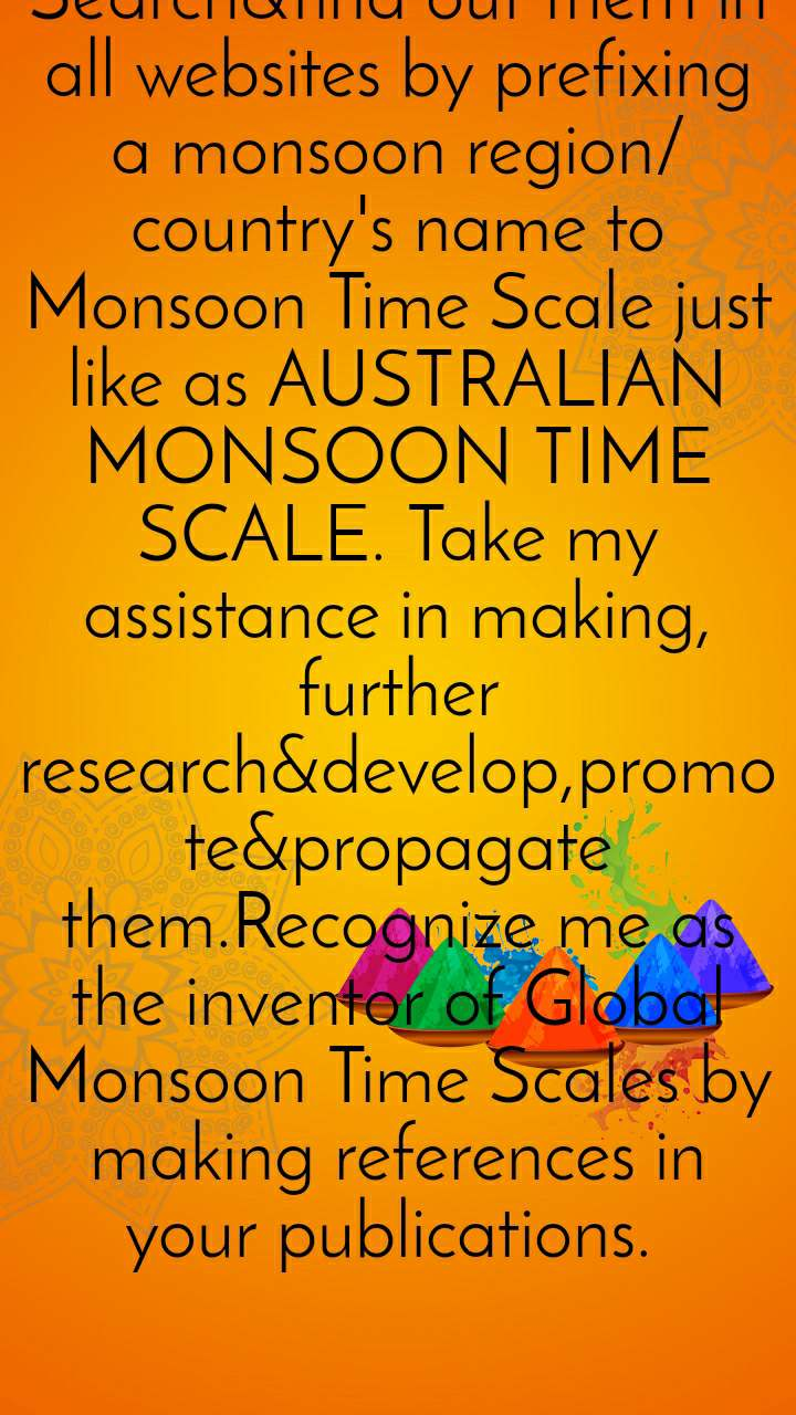BASICS  OF GLOBAL MONSOON TIME SCALES are designed by me in 1991 for all world monsoon regions&countries to study the monsoons. Search&find out them in  all websites by prefixing a monsoon region/country's name to Monsoon Time Scale just like as AUSTRALIAN MONSOON TIME SCALE. Take my assistance in making, further research&develop,promote&propagate them.Recognize me as the inventor of Global Monsoon Time Scales by making references in your publications.