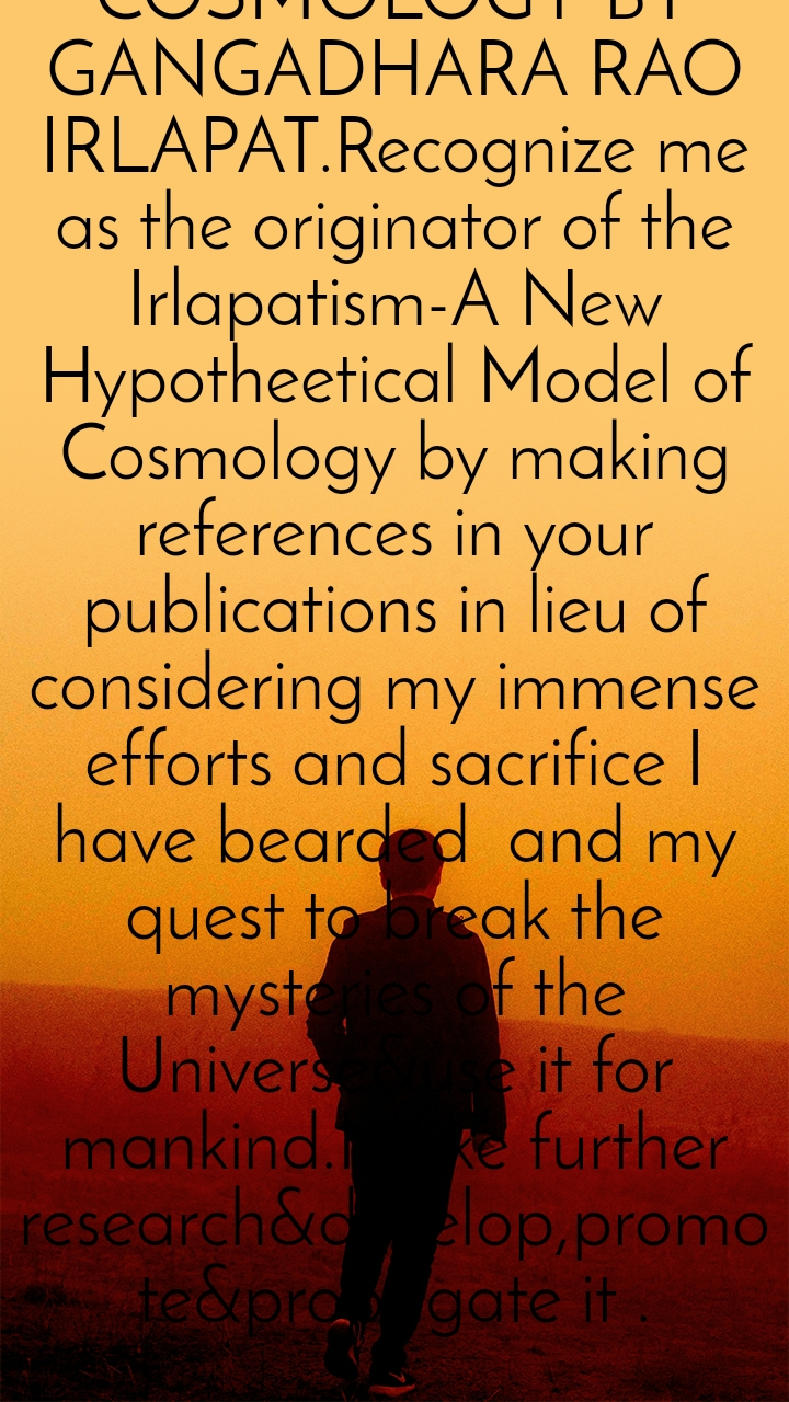 BASICS OF CREATION are postulated by me in 1977 with many intentions&ambitions to study the origin,structure,nature and evolution of the universe.Find out  them in all websites by searching the name IRLAPATISM-A NEW HYPOTHETICAL MODEL OF COSMOLOGY BY GANGADHARA RAO IRLAPAT.Recognize me as the originator of the Irlapatism-A New Hypotheetical Model of Cosmology by making references in your publications in lieu of considering my immense efforts and sacrifice I have bearded  and my quest to break the mysteries of the Universe&use it for mankind.Make further research&develop,promote&propagate it .
