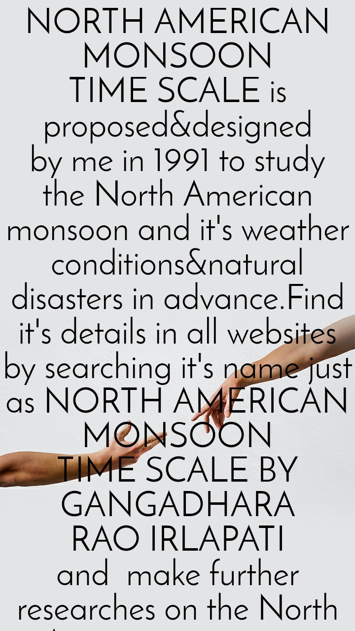 NORTH AMERICAN MONSOON TIME SCALE is proposed&designed by me in 1991 to study the North American monsoon and it's weather conditions&natural disasters in advance.Find it's details in all websites by searching it's name just as NORTH AMERICAN MONSOON TIME SCALE BY GANGADHARA RAO IRLAPATI and  make further researches on the North American monsoon. Kindly recognize  me as the inventor of North American Monsoon Time Scale by making references in your publications. Scientists who want to design&establish this North American Monsoon Time  Scale have trouble in making it, Kindly contact me  at scientistgangadhar@yahoo.com and take my help. I will create a model North  American Monsoon Time Scale and send the same for your studies.