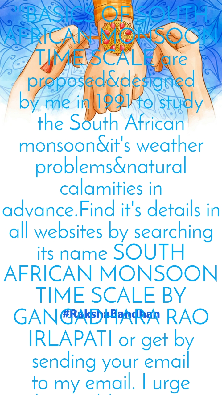 "'""BASICS OF SOUTH AFRICAN MONSOON TIME SCALE are proposed&designed by me in 1991 to study the South African monsoon&it's weather problems&natural calamities in advance.Find it's details in all websites by searching its name SOUTH AFRICAN MONSOON TIME SCALE BY GANGADHARA RAO IRLAPATI or get by sending your email to my email. I urge the  world  scientists to design&prepare, establish&implement, conduct further  researches&developments on this scale and break the  mysteries of the South African monsoon. If you want to design&establish the scale, printout the basic empty scales enclosed at the end article and prepare the scale yourself. If you still have trouble in preparing this scale, contact me at my email and take my assistance. I will send some notes and suggestions regarding preparing this scale.Further if you wish,I will design&prepare a manual  sample/model South African Monsoon Time Scale myself and send the same to you for your study but for this, some money has to be sent for expenses along with the list of low pressure systems/depressions/storms since 1880 formed over the specified monsoon region as shown in the research paper cited in the Reference-1.   I couldn't even you ask you for this help and prepare&design the scale on my own at free of expenses and send it to you but I am poor and helpless and I have no money. I am now making my life's last journey with hopelessness&sickness(severe medical complications)and disregard&despair. Kindly publicize&recognize  me as the Inventor of South African Monsoon Time Scale in lieu of considering my immense efforts&sacrifices I have did for it and my quest to establish&implement South  African Monsoon Time Scale to serve the people by making references in your research papers&postings on socialmedia.  GANGADHARA RAO IRLAPATI  girlapati@aol.com"