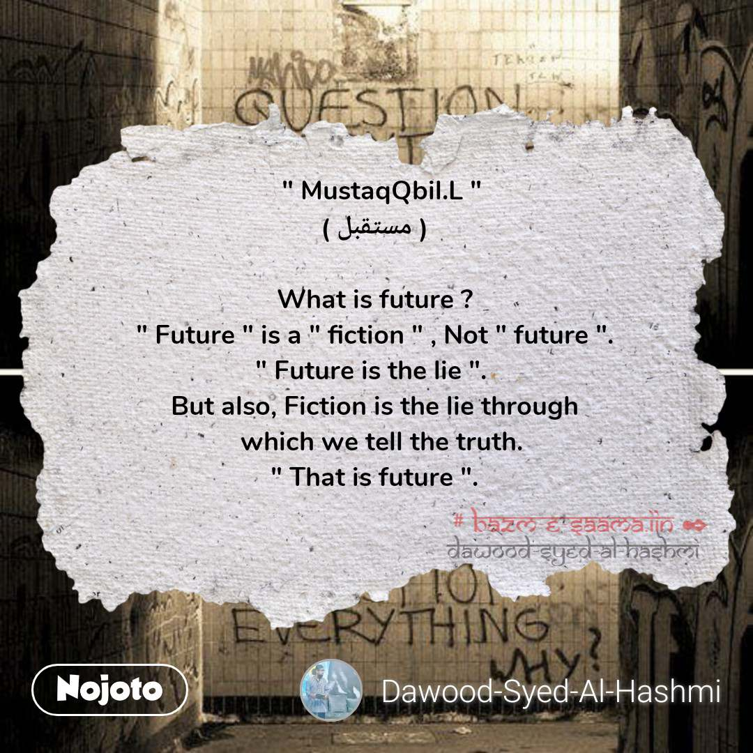 """ MustaqQbil.L ""    ( مستقبل )   What is future ?  "" Future "" is a "" fiction "" , Not "" future "".  "" Future is the lie "".   But also, Fiction is the lie through    which we tell the truth.  "" That is future ""."