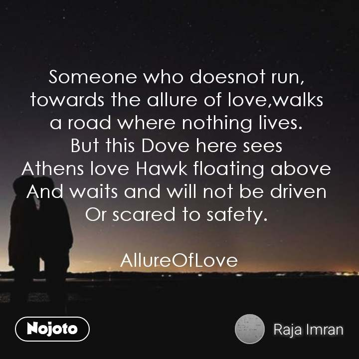 Someone who doesnot run,  towards the allure of love,walks  a road where nothing lives.  But this Dove here sees  Athens love Hawk floating above  And waits and will not be driven  Or scared to safety.   AllureOfLove  #NojotoQuote