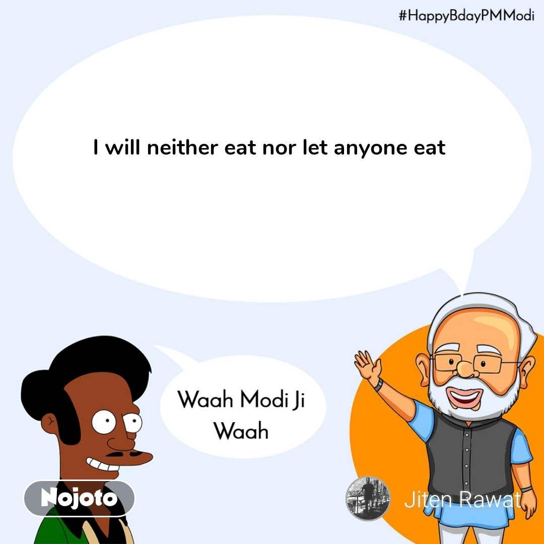 Waah Modi Ji Waah,HappyBdayPMModi   I will neither eat nor let anyone eat