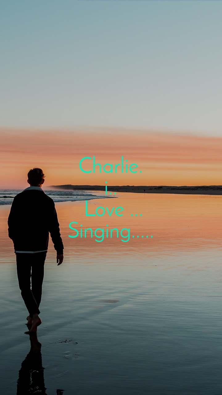 Alone  Charlie. i..  Love ... Singing.....