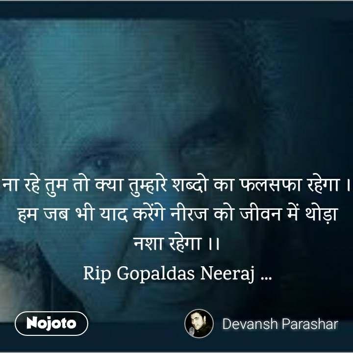 ना रहे तुम तो क्या तुम्हारे शब्दो का फलसफा रहेगा । हम जब भी याद करेंगे नीरज को जीवन में थोड़ा नशा रहेगा ।। Rip Gopaldas Neeraj ...